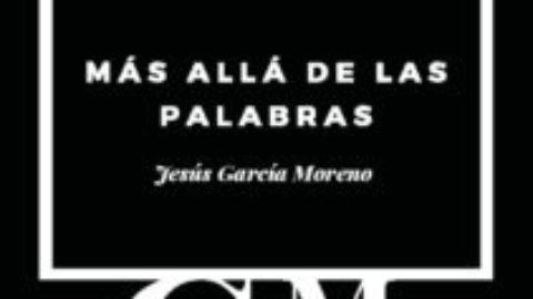 MÁS ALLÁ DE LAS PALABRAS. JESÚS GARCÍA MORENO