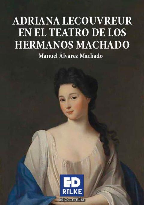 ADRIANA LECOUVREUR EN EL TEATRO DE LOS HERMANOS MACHADO. MANUEL ÁLVAREZ MACHADO – Editorial de poesía: Ediciones Rilke
